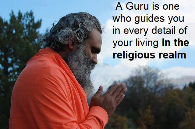A Guru is one who guides you in every detail of your living in the religious realm