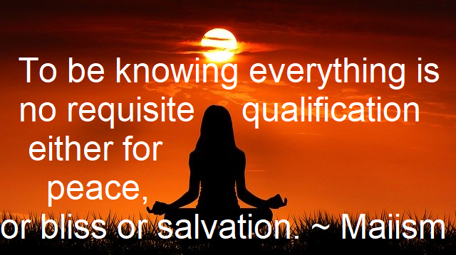 To be knowing everything is no requisite qualification either for peace, or bliss or salvation.